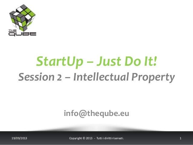 StartUp – Just Do It! Session 2 – Intellectual Property info@theqube.eu 19/09/2013 Copyright © 2013 - Tutti i diritti rise...