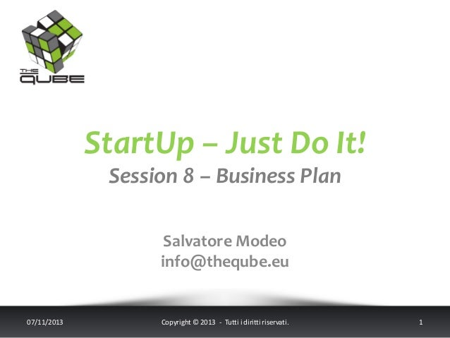 StartUp – Just Do It! Session 8 – Business Plan Salvatore Modeo info@theqube.eu  07/11/2013  Copyright © 2013 - Tutti i di...