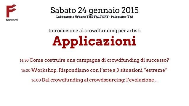 Sabato 24 gennaio 2015 Laboratorio Urbano THE FACTORY - Palagiano (TA) Introduzione al crowdfunding per artisti Applicazio...