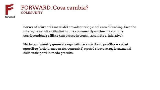FORWARD. Cosa cambia? COMMUNITY Forward sfrutterà i mezzi del crowdsourcing e del crowd-funding, facendo interagire artist...