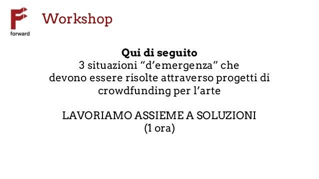 """Workshop Qui di seguito 3 situazioni """"d'emergenza"""" che devono essere risolte attraverso progetti di crowdfunding per l'art..."""