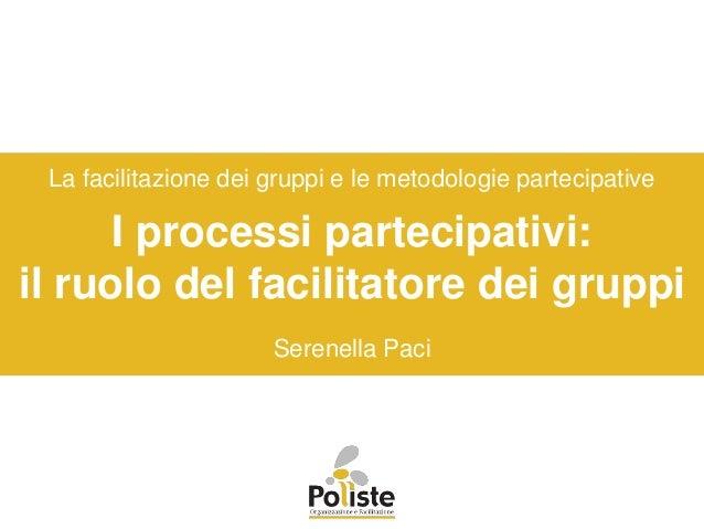 I processi partecipativi: il ruolo del facilitatore dei gruppi La facilitazione dei gruppi e le metodologie partecipative ...