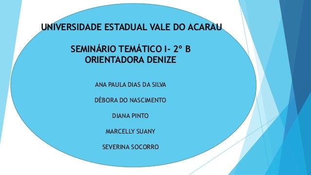 UNIVERSIDADE ESTADUAL VALE DO ACARAU SEMINÁRIO TEMÁTICO I- 2º B ORIENTADORA DENIZE ANA PAULA DIAS DA SILVA DÉBORA DO NASCI...