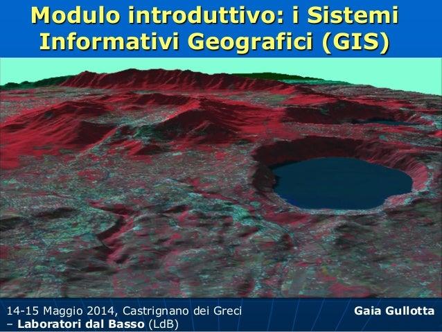 Modulo introduttivo: i Sistemi Informativi Geografici (GIS) Gaia Gullotta14-15 Maggio 2014, Castrignano dei Greci – Labora...