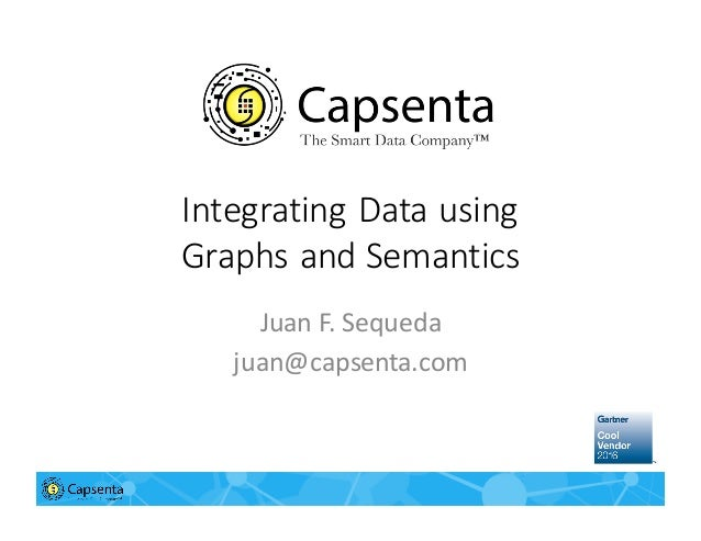 Integrating	   Data	   using	    Graphs	   and	   Semantics Juan	   F.	   Sequeda juan@capsenta.com