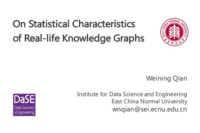 On Statistical Characteristics of Real-life Knowledge Graphs Weining Qian Institute for Data Science and Engineering East ...
