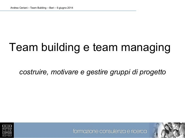 Andrea Ceriani – Team Building – Bari – 6 giugno 2014 1 Team building e team managing costruire, motivare e gestire gruppi...