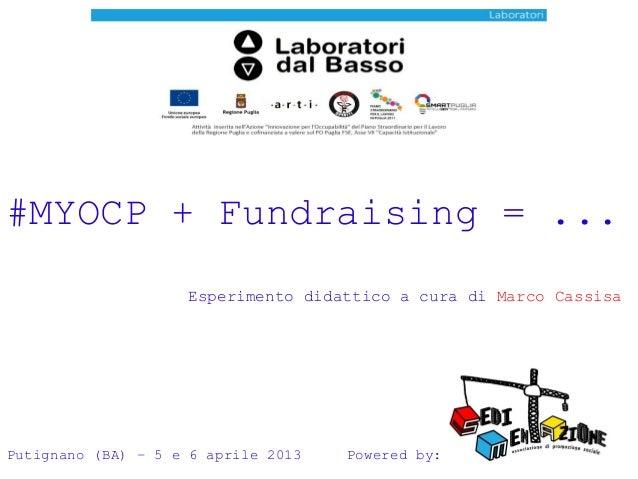 #MYOCP + Fundraising = ... Esperimento didattico a cura di Marco Cassisa  Putignano (BA) – 5 e 6 aprile 2013  Powered by: