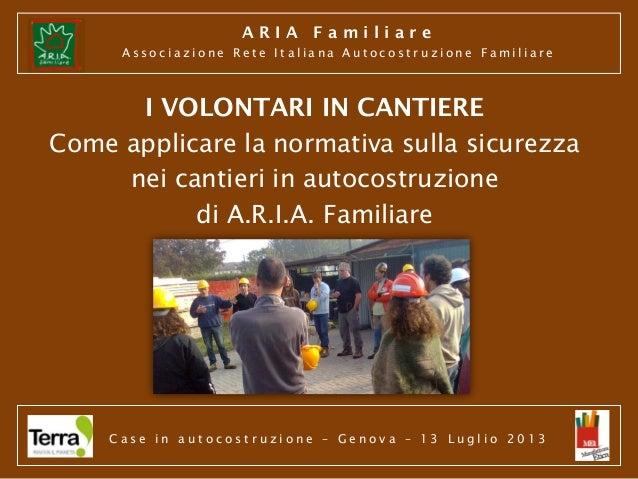 ARIA Familiare Associazione Rete Italiana Autocostruzione Familiare  I VOLONTARI IN CANTIERE Come applicare la normativa s...