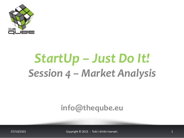 StartUp – Just Do It! Session 4 – Market Analysis info@theqube.eu 07/10/2013 Copyright © 2013 - Tutti i diritti riservati....