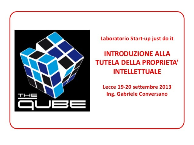Laboratorio Start-up just do it  INTRODUZIONE ALLA TUTELA DELLA PROPRIETA' INTELLETTUALE Lecce 19-20 settembre 2013 Ing. G...