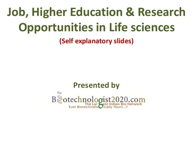 Job, Higher Education & Research  Opportunities in Life sciences         (Self explanatory slides)             Presented by
