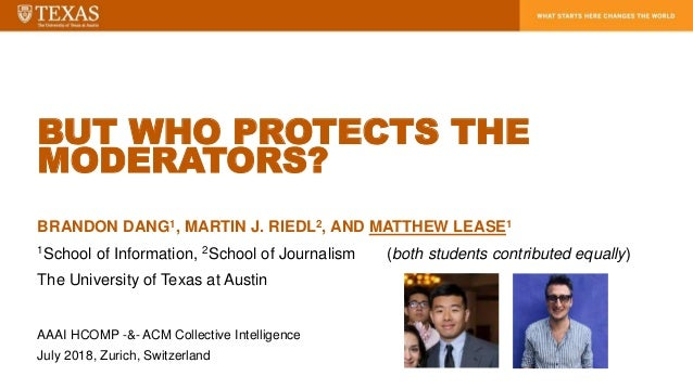 BUT WHO PROTECTS THE MODERATORS? BRANDON DANG1, MARTIN J. RIEDL2, AND MATTHEW LEASE1 1School of Information, 2School of Jo...