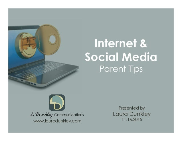 Internet & Social Media Parent Tips Presented by Laura Dunkley 11.16.2015www.lauradunkley.com