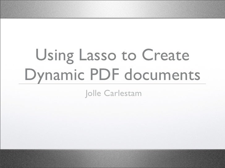 Using Lasso to Create Dynamic PDF documents        Jolle Carlestam
