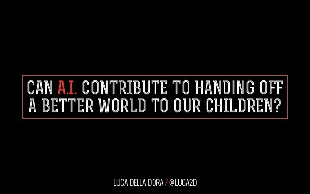 CAN A.I. CONTRIBUTE TO HANDing OFF A BETTER WORLD TO OUR CHILDREN? LUCA DELLA DORA / @LUCA2D