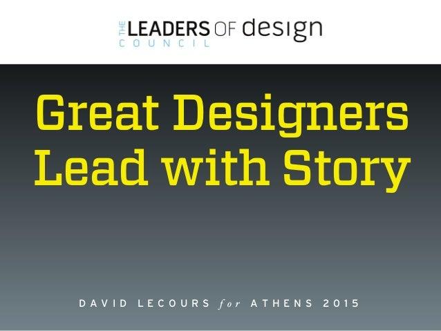 www.leadersofdesign.com D A V I D L E C O U R S f o r A T H E N S 2 0 1 5 Great Designers  Lead with Story