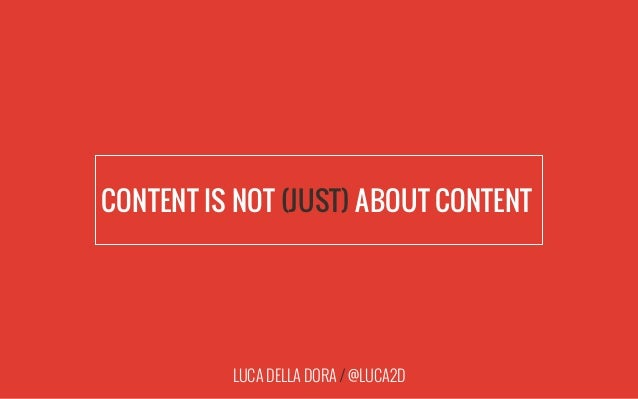 LUCA DELLA DORA / @LUCA2D CONTENT IS NOT (JUST) ABOUT CONTENT|