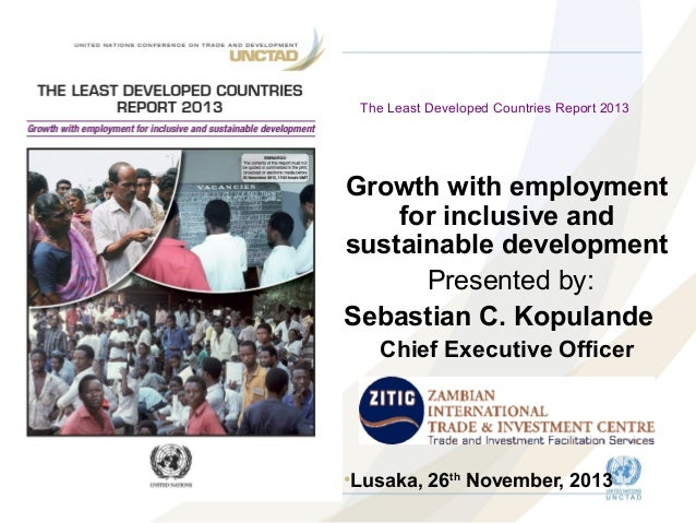 The Least Developed Countries Report 2013  Growth with employment for inclusive and sustainable development Presented by: ...