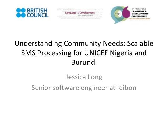 Understanding Community Needs: Scalable SMS Processing for UNICEF Nigeria and Burundi Jessica Long Senior software enginee...