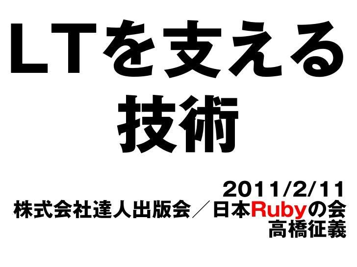 LTを支える  技術           2011/2/11株式会社達人出版会/日本Rubyの会              高橋征義