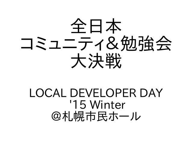 全日本 コミュニティ&勉強会 大決戦 LOCAL DEVELOPER DAY '15 Winter @札幌市民ホール
