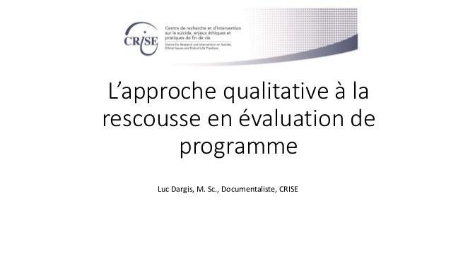 L'approche qualitative à la rescousse en évaluation de programme Luc Dargis, M. Sc., Documentaliste, CRISE