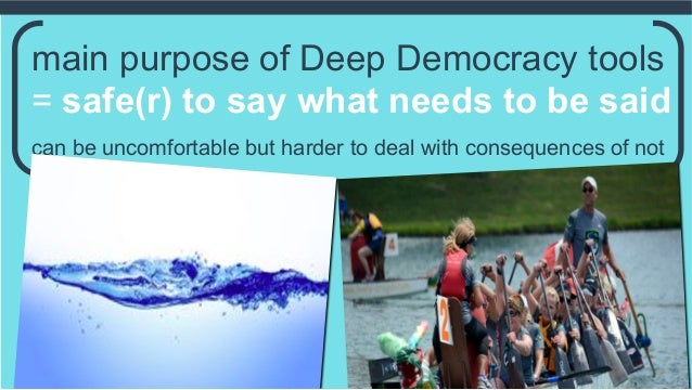 main purpose of Deep Democracy tools = safe(r) to say what needs to be said can be uncomfortable but harder to deal with c...