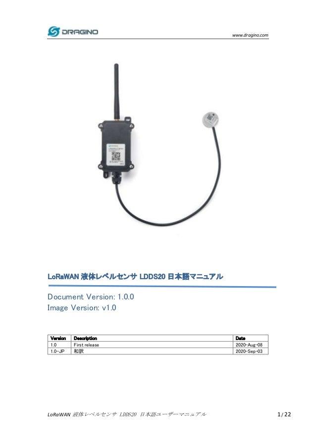 www.dragino.com LoRaWAN 液体レベルセンサ LDDS20 日本語ユーザーマニュアル 1 / 22 LoRaWAN 液体レベルセンサ LDDS20 日本語マニュアル Document Version: 1.0.0 Image...