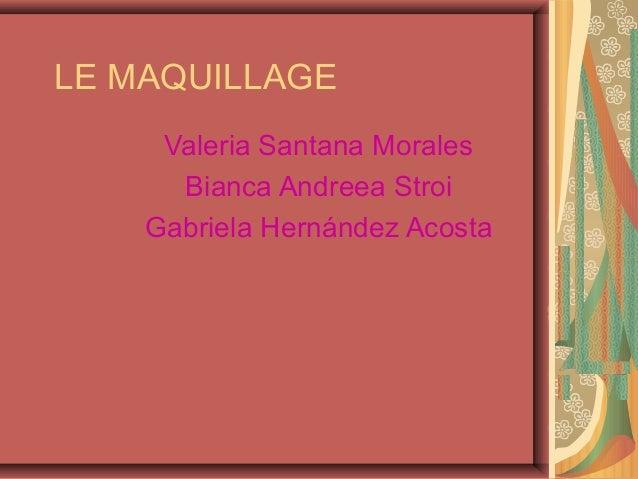 LE MAQUILLAGEValeria Santana MoralesBianca Andreea StroiGabriela Hernández Acosta