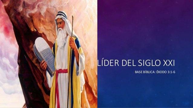 LÍDER DEL SIGLO XXI BASE BÍBLICA: ÉXODO 3:1-6
