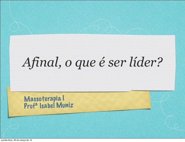 Massoterapia I Profª Isabel Muniz Afinal, o que é ser líder? quinta-feira, 20 de março de 14