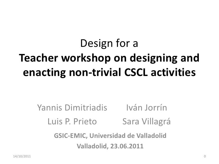 Design for a   Teacher workshop on designing and    enacting non-trivial CSCL activities             Yannis Dimitriadis   ...