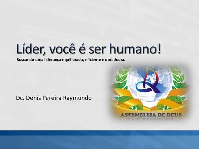 Dc. Denis Pereira Raymundo Buscando uma liderança equilibrada, eficiente e duradoura.