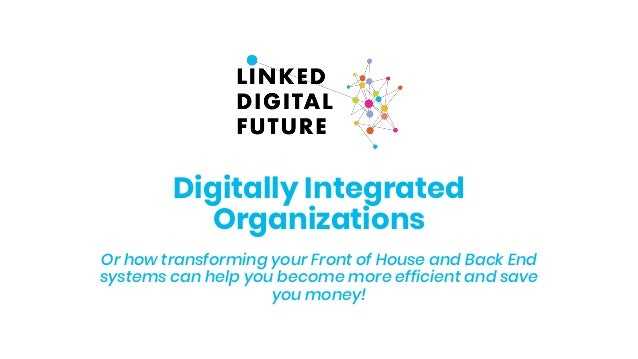 Digitally Integrated Organizations Or how transforming your Front of House and Back End systems can help you become more e...