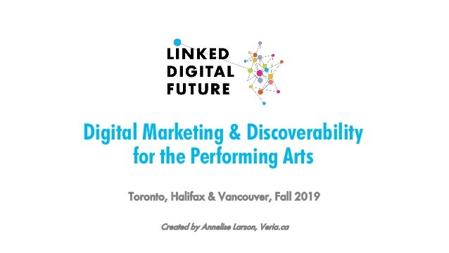 Digital Marketing & Discoverability for the Performing Arts Toronto, Halifax & Vancouver, Fall 2019 Created by Annelise La...