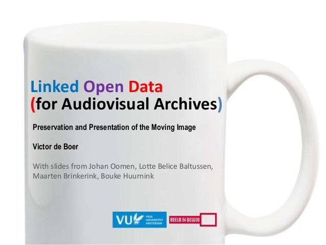 Linked Open Data (for Audiovisual Archives) Preservation and Presentation of the Moving Image Victor de Boer With slides f...