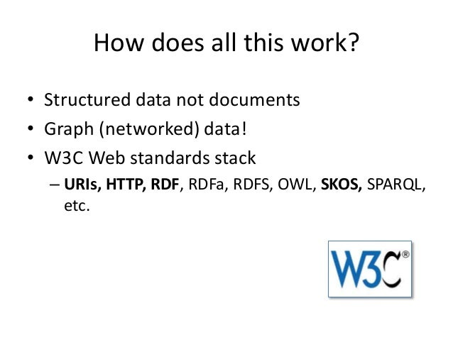 How does all this work? • Structured data not documents • Graph (networked) data! • W3C Web standards stack – URIs, HTTP, ...