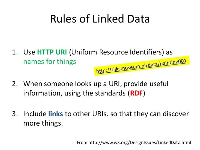 Rules of Linked Data 1. Use HTTP URI (Uniform Resource Identifiers) as names for things 2. When someone looks up a URI, pr...