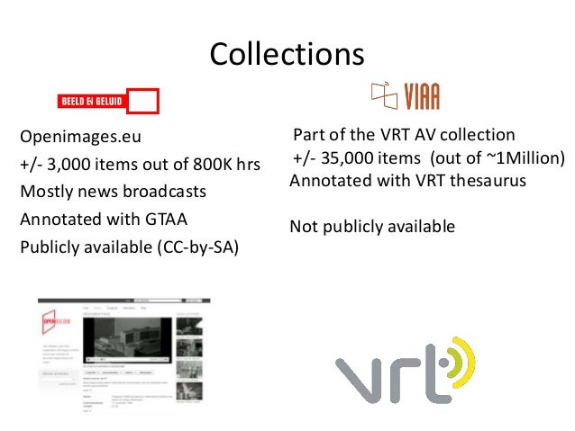 Collections Part of the VRT AV collection +/- 35,000 items (out of ~1Million) Annotated with VRT thesaurus Not publicly av...