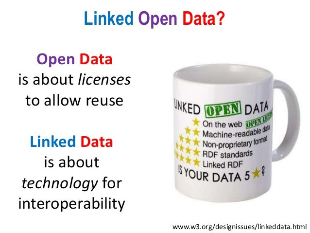 Open Data is about licenses to allow reuse Linked Data is about technology for interoperability Linked Open Data? www.w3.o...