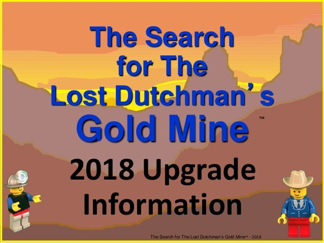 The Search for The Lost Dutchman's Gold Mine The Search for The Lost Dutchman's Gold Mine™ - 2018 ™ 2018 Upgrade Informati...