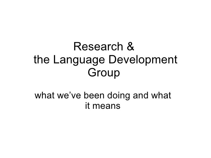 Research &  the Language Development Group  what we've been doing and what it means