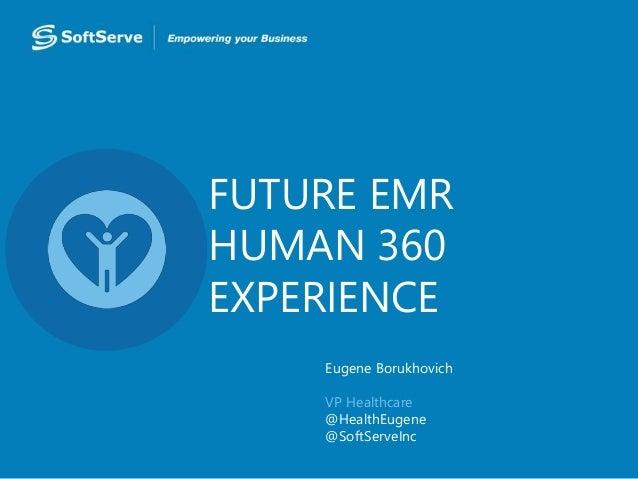 FUTURE EMR HUMAN 360 EXPERIENCE Eugene Borukhovich VP Healthcare @HealthEugene @SoftServeInc