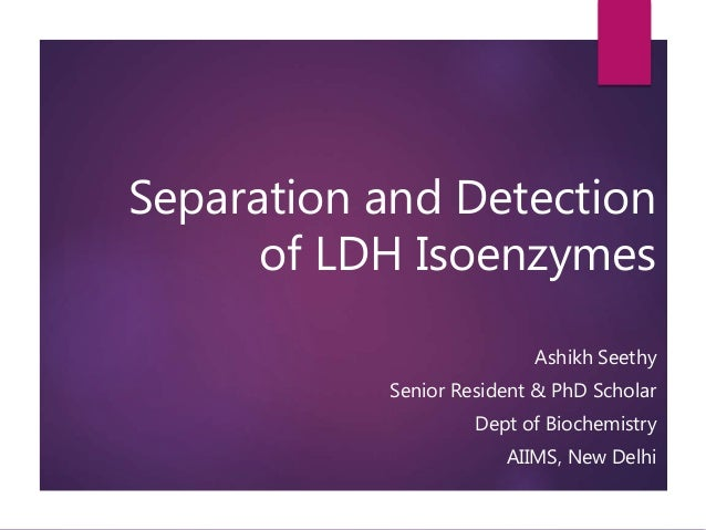 Separation and Detection of LDH Isoenzymes Ashikh Seethy Senior Resident & PhD Scholar Dept of Biochemistry AIIMS, New Del...