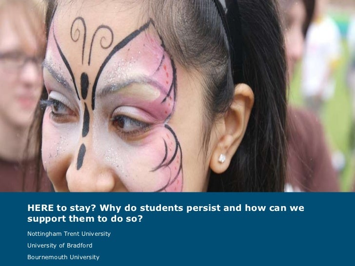 HERE to stay? Why do students persist and how can we support them to do so?   Nottingham Trent University University of Br...