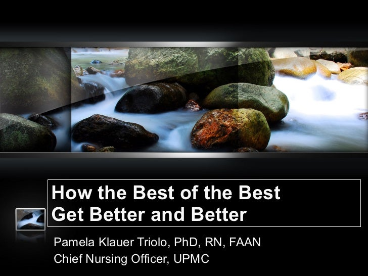 How the Best of the Best Get Better and Better Pamela Klauer Triolo, PhD, RN, FAAN Chief Nursing Officer, UPMC