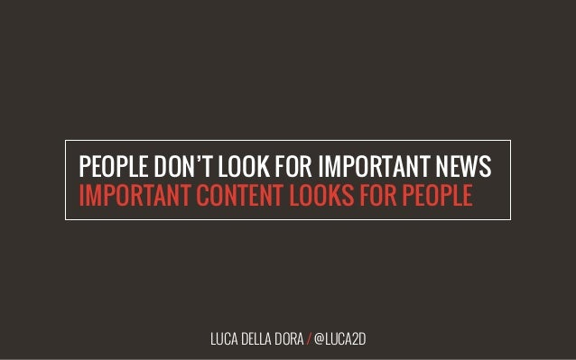 LUCA DELLA DORA / @LUCA2D PEOPLE DON'T LOOK FOR IMPORTANT NEWS IMPORTANT CONTENT LOOKS FOR PEOPLE