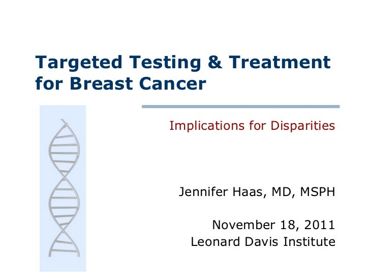 Targeted Testing & Treatment for Breast Cancer Implications for Disparities Jennifer Haas, MD, MSPH November 18, 2011 Leon...
