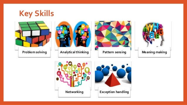 Key Skills Problem solving Analytical thinking Pattern sensing Meaning making Networking Exception handling